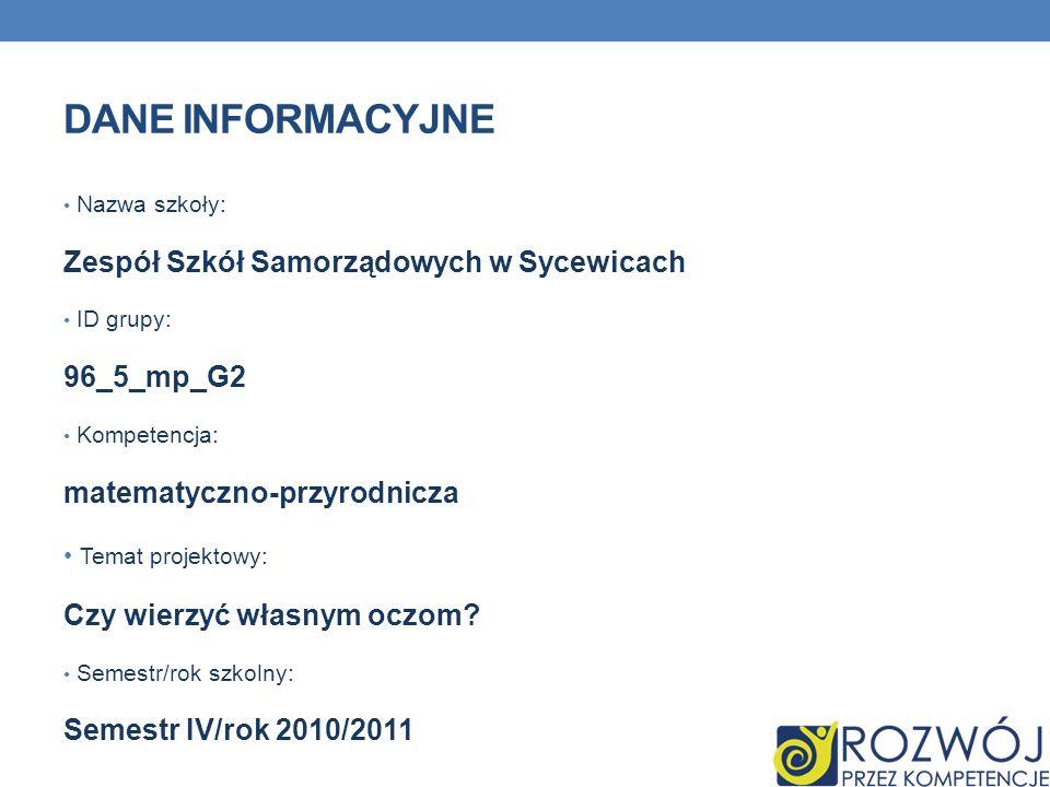 DANE INFORMACYJNE Nazwa szkoły: Zespół Szkół Samorządowych w Sycewicach ID grupy: 96_5_mp_G2 Kompetencja: matematyczno-przyrodnicza Temat projektowy: Czy wierzyć własnym oczom.