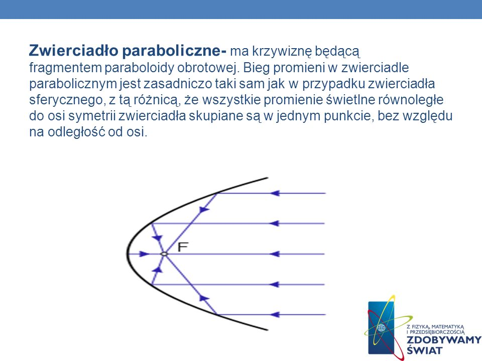 Zwierciadło paraboliczne- ma krzywiznę będącą fragmentem paraboloidy obrotowej. Bieg promieni w zwierciadle parabolicznym jest zasadniczo taki sam jak