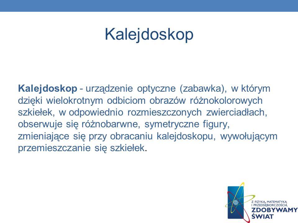 Kalejdoskop Kalejdoskop - urządzenie optyczne (zabawka), w którym dzięki wielokrotnym odbiciom obrazów różnokolorowych szkiełek, w odpowiednio rozmies