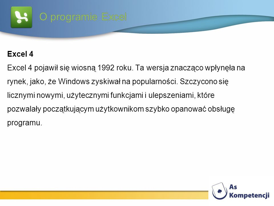 Excel 4 Excel 4 pojawił się wiosną 1992 roku. Ta wersja znacząco wpłynęła na rynek, jako, że Windows zyskiwał na popularności. Szczycono się licznymi