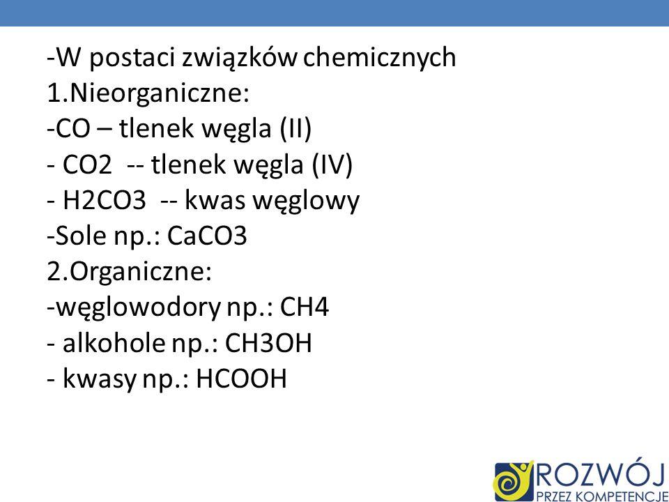 -W postaci związków chemicznych 1.Nieorganiczne: -CO – tlenek węgla (II) - CO2 -- tlenek węgla (IV) - H2CO3 -- kwas węglowy -Sole np.: CaCO3 2.Organic