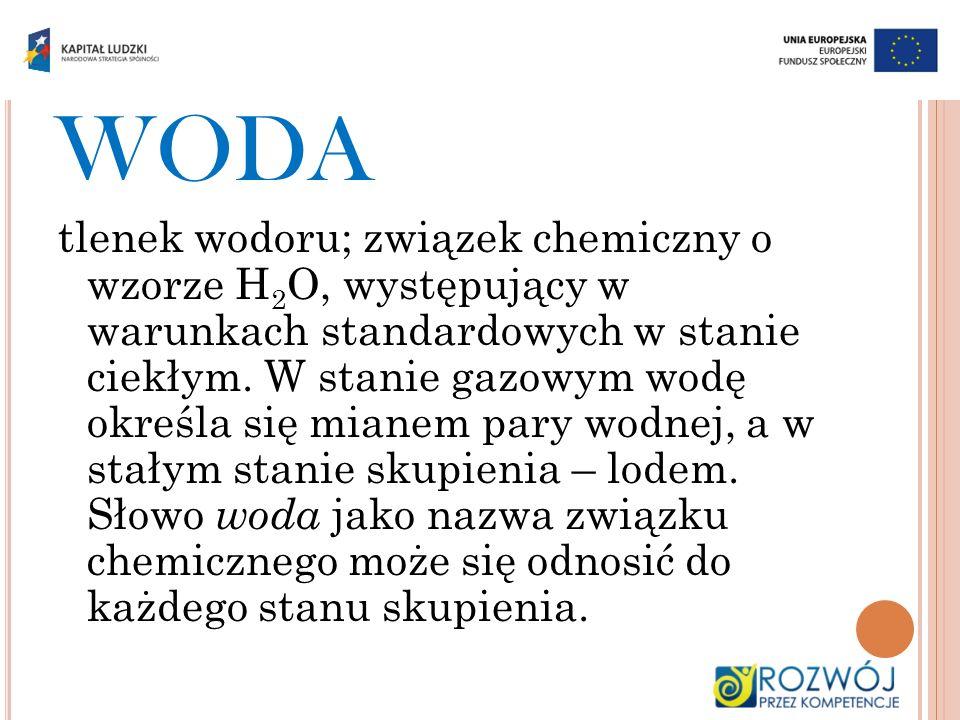 WODA tlenek wodoru; związek chemiczny o wzorze H 2 O, występujący w warunkach standardowych w stanie ciekłym. W stanie gazowym wodę określa się mianem