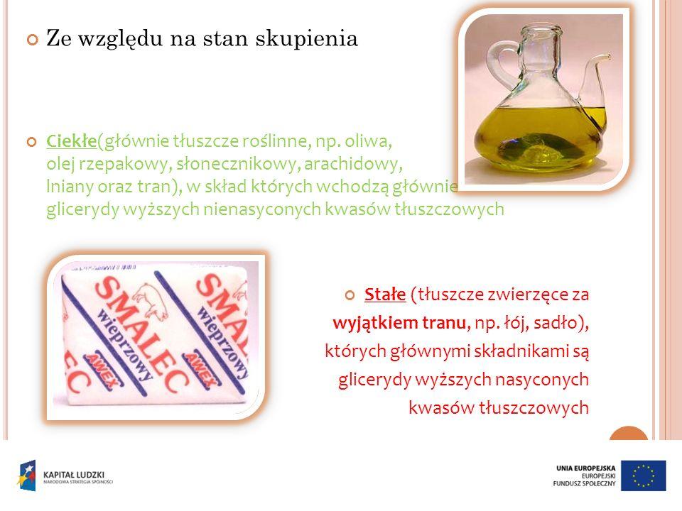 Ze względu na stan skupienia Ciekłe(głównie tłuszcze roślinne, np. oliwa, olej rzepakowy, słonecznikowy, arachidowy, lniany oraz tran), w skład któryc