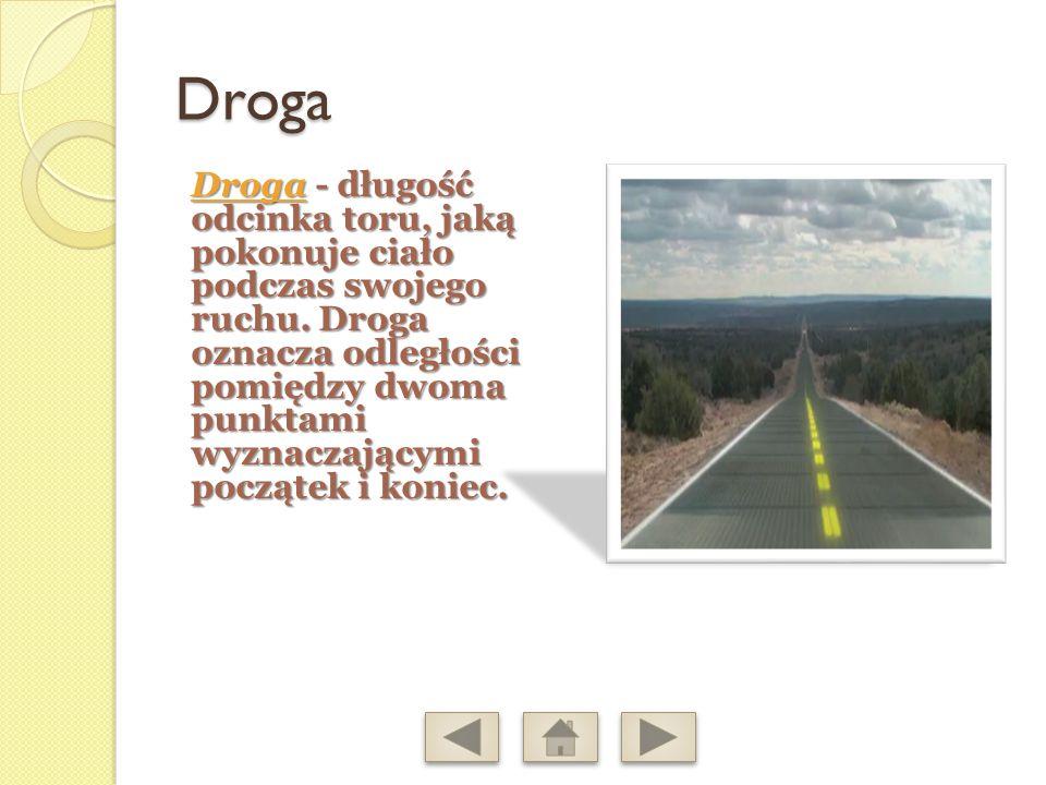 Droga Droga- długość odcinka toru, jaką pokonuje ciało podczas swojego ruchu.