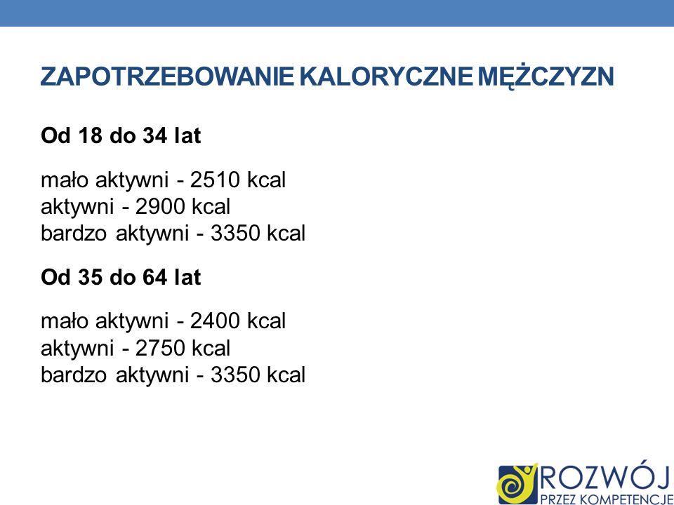 ZAPOTRZEBOWANIE KALORYCZNE MĘŻCZYZN Od 18 do 34 lat mało aktywni - 2510 kcal aktywni - 2900 kcal bardzo aktywni - 3350 kcal Od 35 do 64 lat mało aktyw