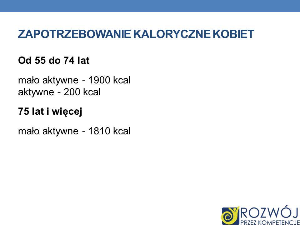 ZAPOTRZEBOWANIE KALORYCZNE KOBIET Od 55 do 74 lat mało aktywne - 1900 kcal aktywne - 200 kcal 75 lat i więcej mało aktywne - 1810 kcal