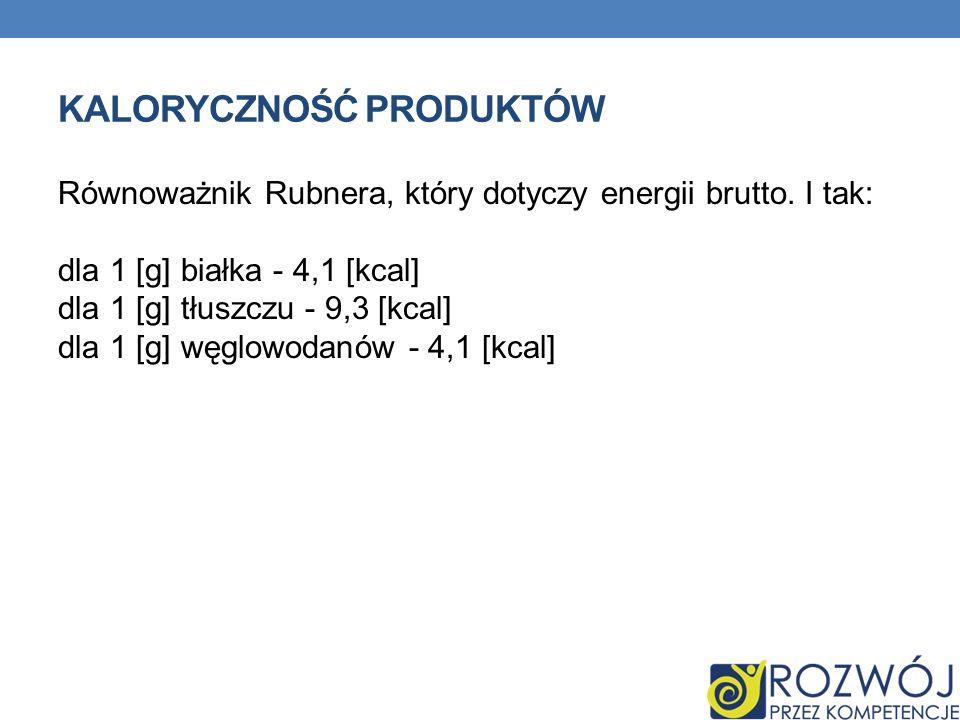 KALORYCZNOŚĆ PRODUKTÓW Równoważnik Rubnera, który dotyczy energii brutto. I tak: dla 1 [g] białka - 4,1 [kcal] dla 1 [g] tłuszczu - 9,3 [kcal] dla 1 [