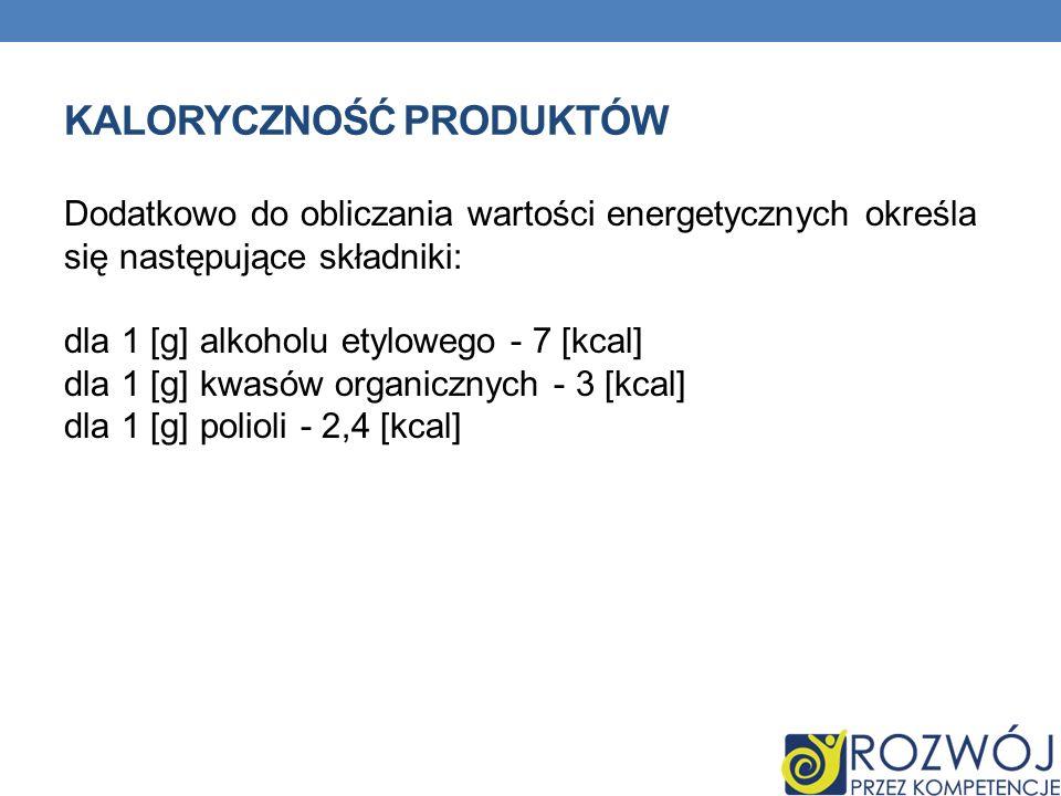 KALORYCZNOŚĆ PRODUKTÓW Dodatkowo do obliczania wartości energetycznych określa się następujące składniki: dla 1 [g] alkoholu etylowego - 7 [kcal] dla