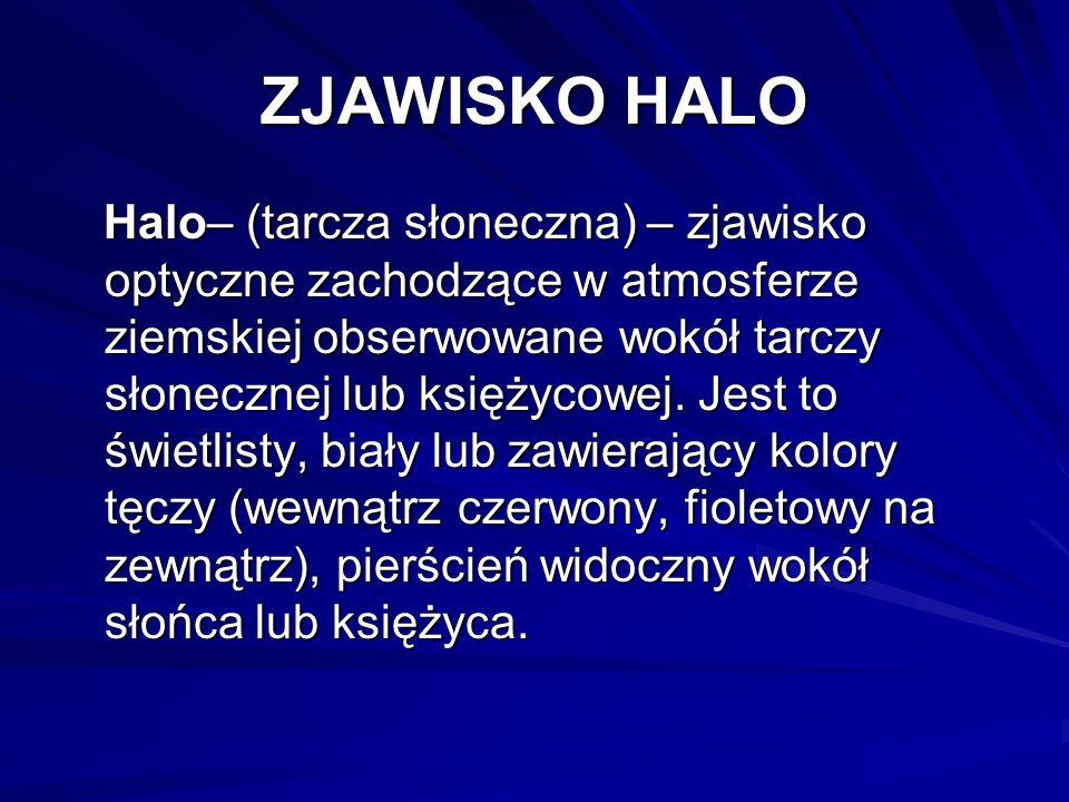 ZJAWISKO HALO Halo– (tarcza słoneczna) – zjawisko optyczne zachodzące w atmosferze ziemskiej obserwowane wokół tarczy słonecznej lub księżycowej. Jest