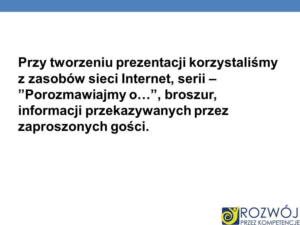 Przy tworzeniu prezentacji korzystaliśmy z zasobów sieci Internet, serii – Porozmawiajmy o…, broszur, informacji przekazywanych przez zaproszonych gości.