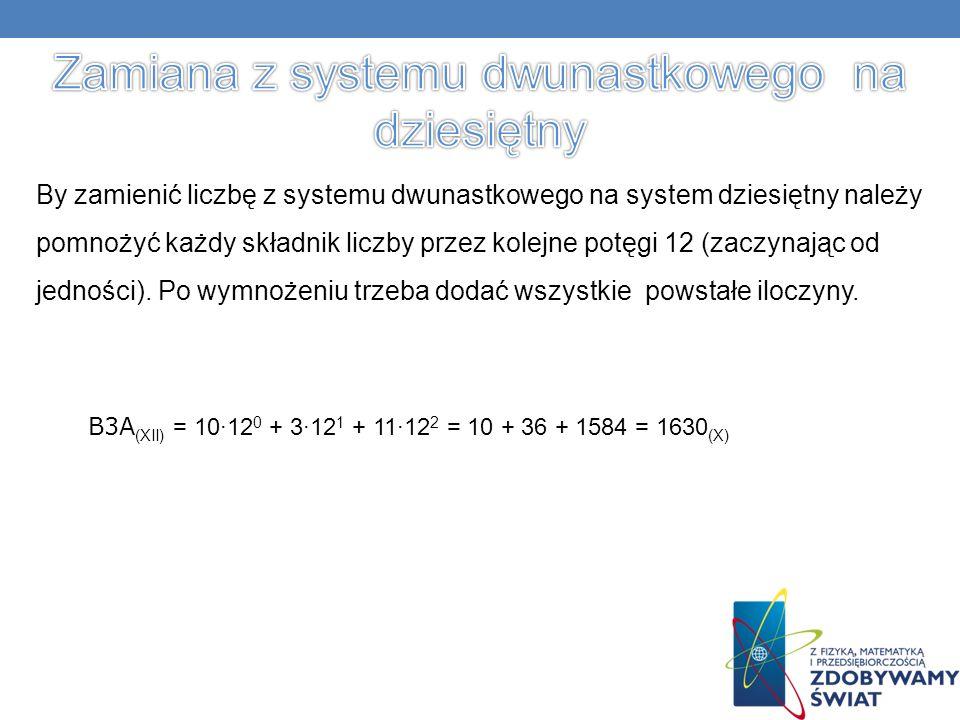 By zamienić liczbę z systemu dwunastkowego na system dziesiętny należy pomnożyć każdy składnik liczby przez kolejne potęgi 12 (zaczynając od jedności).