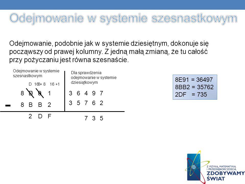 8BB2 8E9 Odejmowanie, podobnie jak w systemie dziesiętnym, dokonuje się począwszy od prawej kolumny.