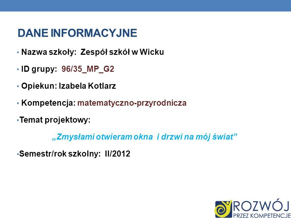 DANE INFORMACYJNE Nazwa szkoły: Zespół szkół w Wicku ID grupy: 96/35_MP_G2 Opiekun: Izabela Kotlarz Kompetencja: matematyczno-przyrodnicza Temat proje