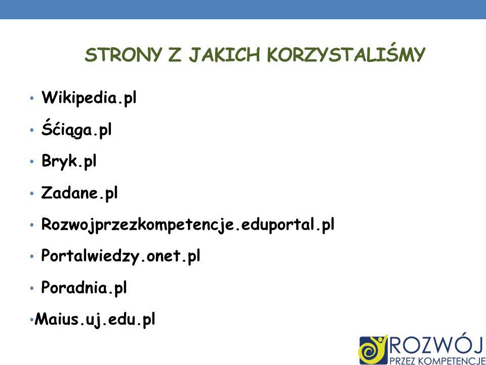 STRONY Z JAKICH KORZYSTALIŚMY Wikipedia.pl Śćiąga.pl Bryk.pl Zadane.pl Rozwojprzezkompetencje.eduportal.pl Portalwiedzy.onet.pl Poradnia.pl Maius.uj.e