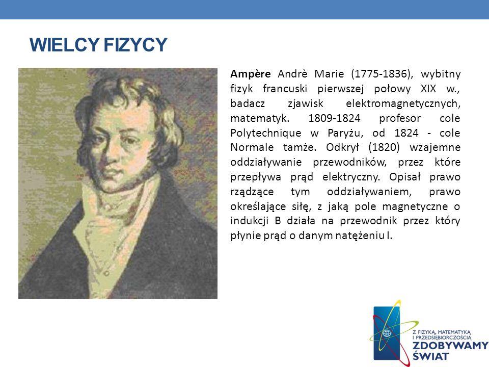 WIELCY FIZYCY Ampère Andrè Marie (1775-1836), wybitny fizyk francuski pierwszej połowy XIX w., badacz zjawisk elektromagnetycznych, matematyk. 1809-18