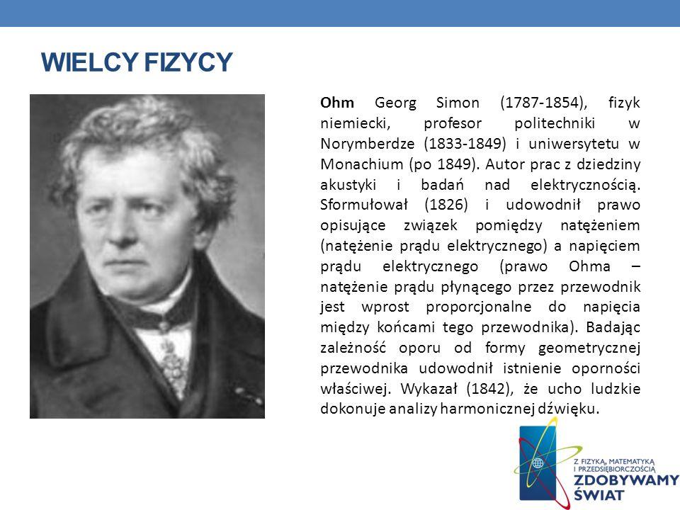 WIELCY FIZYCY Ohm Georg Simon (1787-1854), fizyk niemiecki, profesor politechniki w Norymberdze (1833-1849) i uniwersytetu w Monachium (po 1849). Auto