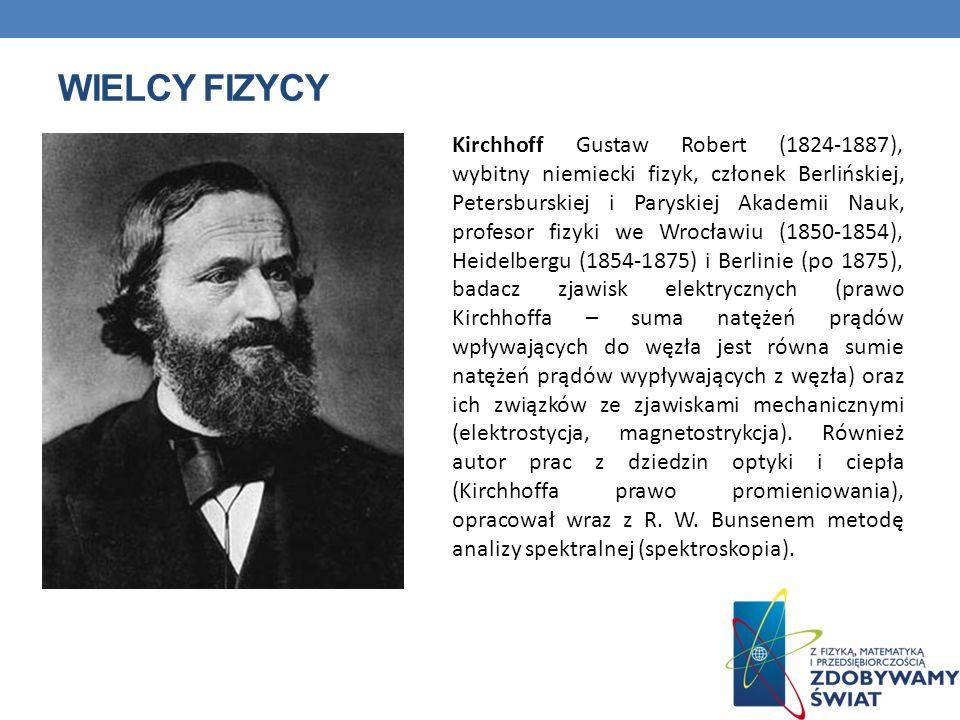 WIELCY FIZYCY Kirchhoff Gustaw Robert (1824-1887), wybitny niemiecki fizyk, członek Berlińskiej, Petersburskiej i Paryskiej Akademii Nauk, profesor fi