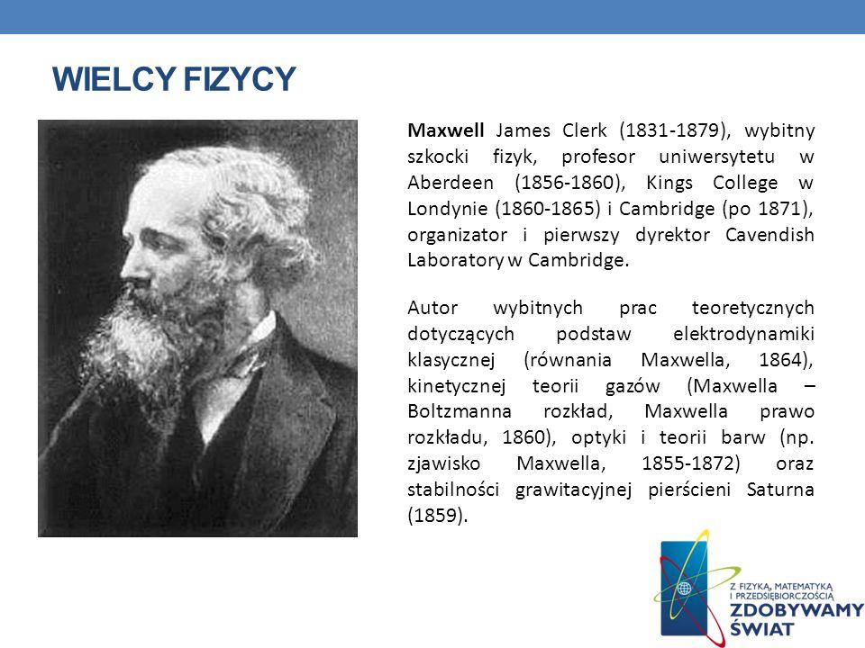 WIELCY FIZYCY Maxwell James Clerk (1831-1879), wybitny szkocki fizyk, profesor uniwersytetu w Aberdeen (1856-1860), Kings College w Londynie (1860-186