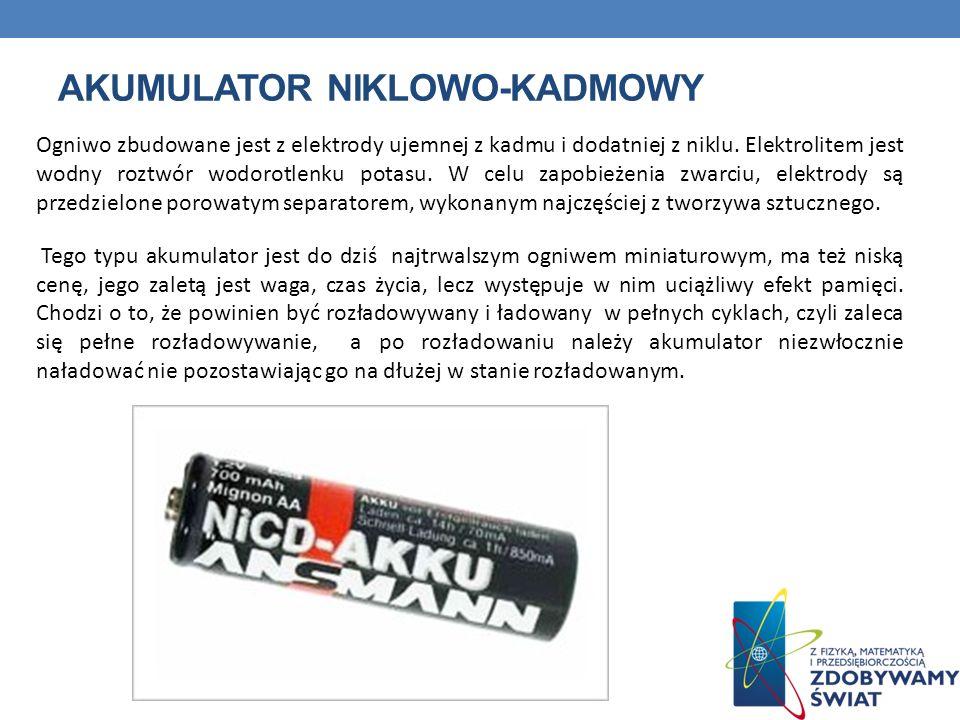 AKUMULATOR NIKLOWO-KADMOWY Ogniwo zbudowane jest z elektrody ujemnej z kadmu i dodatniej z niklu. Elektrolitem jest wodny roztwór wodorotlenku potasu.