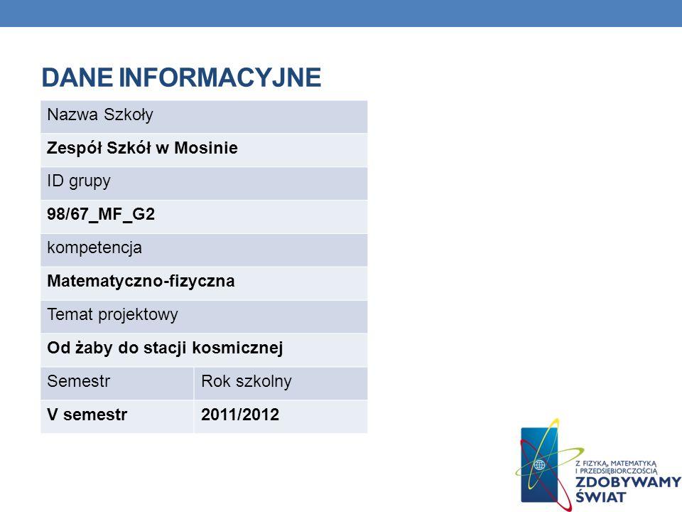 DANE INFORMACYJNE Nazwa Szkoły Zespół Szkół w Mosinie ID grupy 98/67_MF_G2 kompetencja Matematyczno-fizyczna Temat projektowy Od żaby do stacji kosmic