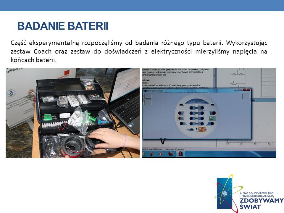 BADANIE BATERII Część eksperymentalną rozpoczęliśmy od badania różnego typu baterii. Wykorzystując zestaw Coach oraz zestaw do doświadczeń z elektrycz