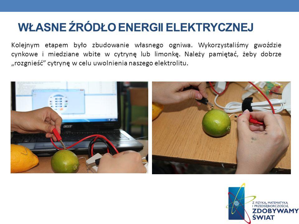 WŁASNE ŹRÓDŁO ENERGII ELEKTRYCZNEJ Kolejnym etapem było zbudowanie własnego ogniwa. Wykorzystaliśmy gwoździe cynkowe i miedziane wbite w cytrynę lub l