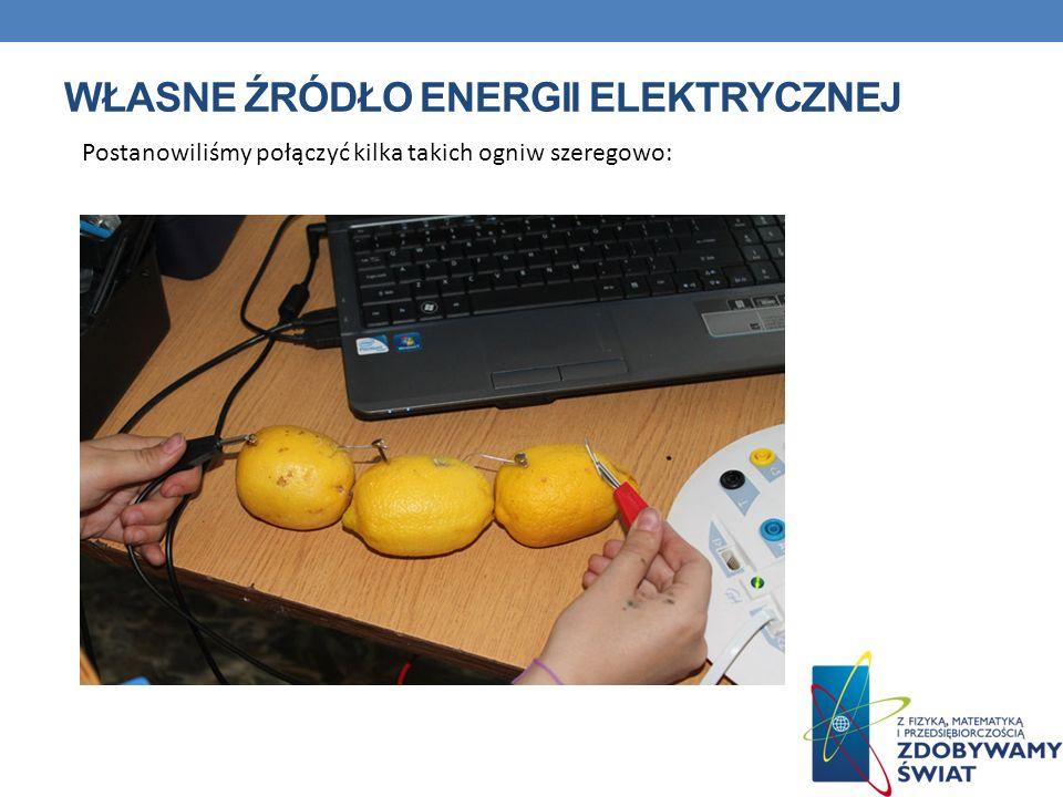 WŁASNE ŹRÓDŁO ENERGII ELEKTRYCZNEJ Postanowiliśmy połączyć kilka takich ogniw szeregowo:
