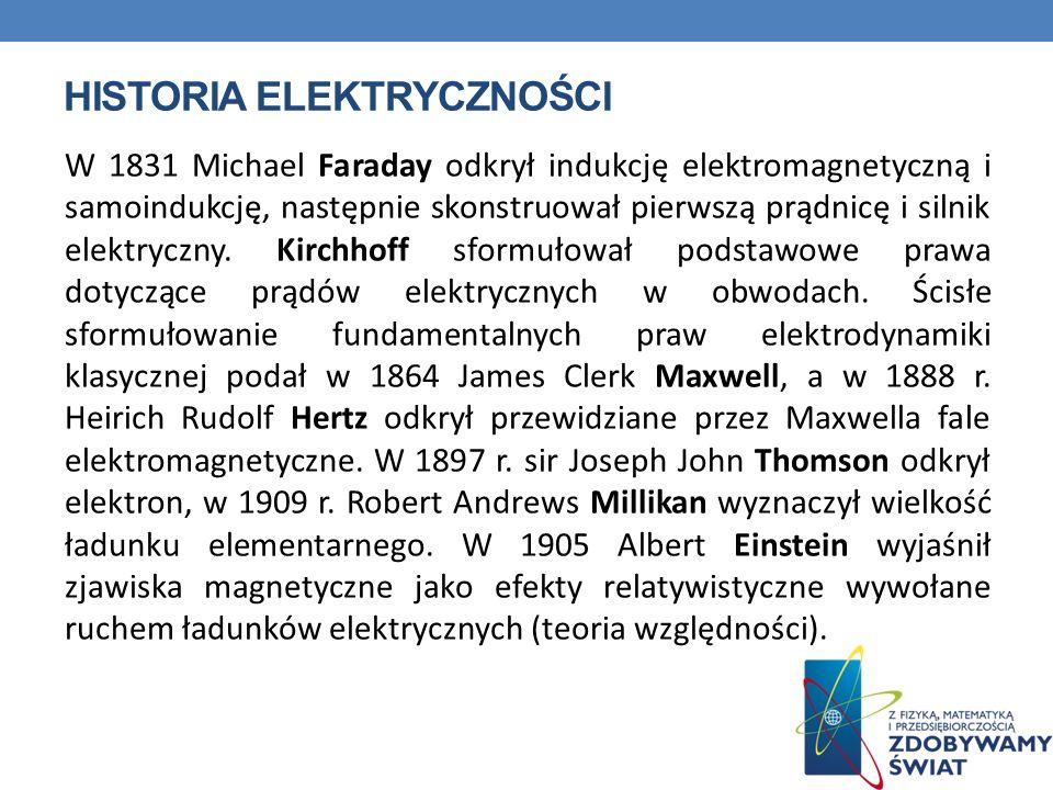 HISTORIA ELEKTRYCZNOŚCI W 1831 Michael Faraday odkrył indukcję elektromagnetyczną i samoindukcję, następnie skonstruował pierwszą prądnicę i silnik el