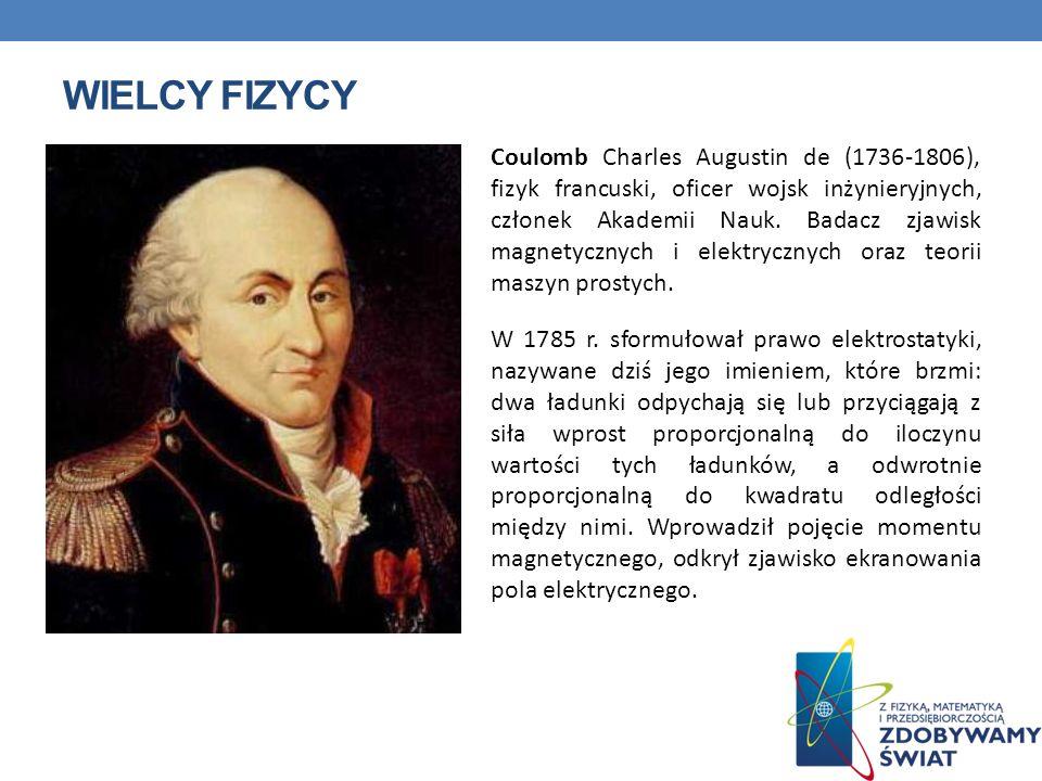 WIELCY FIZYCY Coulomb Charles Augustin de (1736-1806), fizyk francuski, oficer wojsk inżynieryjnych, członek Akademii Nauk. Badacz zjawisk magnetyczny
