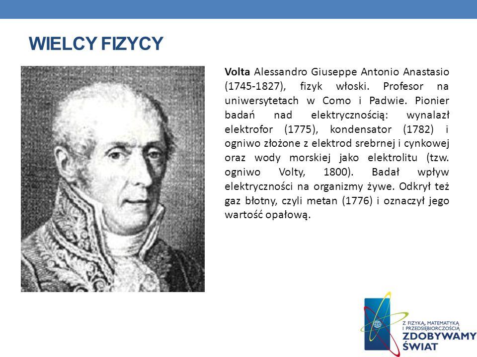WIELCY FIZYCY Volta Alessandro Giuseppe Antonio Anastasio (1745-1827), fizyk włoski. Profesor na uniwersytetach w Como i Padwie. Pionier badań nad ele