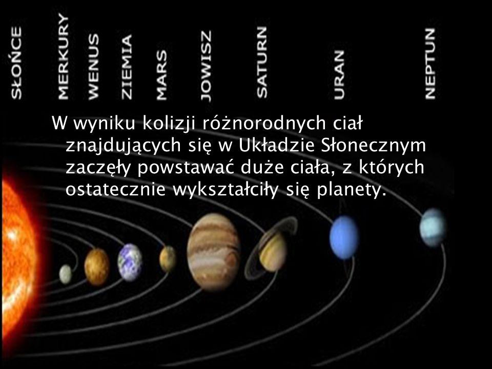 W wyniku kolizji różnorodnych ciał znajdujących się w Układzie Słonecznym zaczęły powstawać duże ciała, z których ostatecznie wykształciły się planety.
