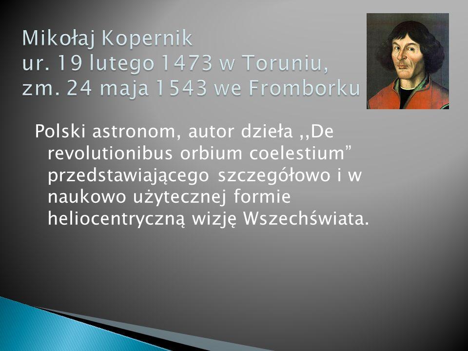 Polski astronom, autor dzieła,,De revolutionibus orbium coelestium przedstawiającego szczegółowo i w naukowo użytecznej formie heliocentryczną wizję Wszechświata.
