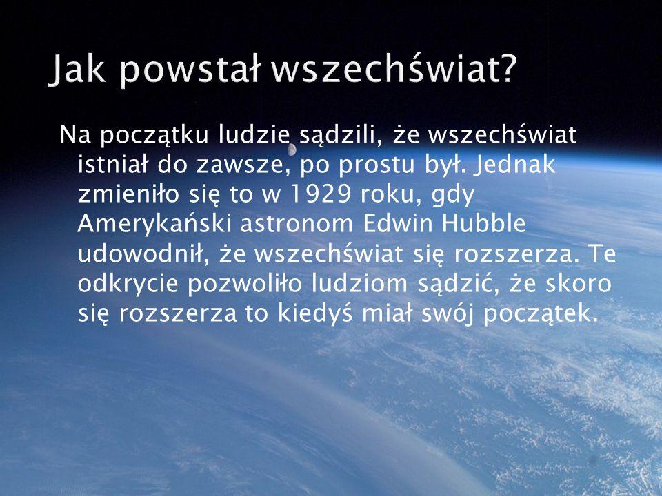 Główną teorią, która brana jest pod uwagę o tym jak powstał wszechświat, jest teoria Wielkiego Wybuchu (ang.
