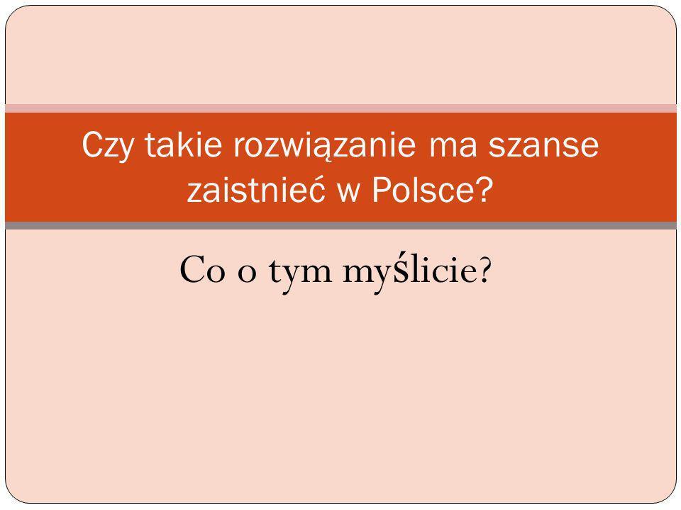 Czy takie rozwiązanie ma szanse zaistnieć w Polsce? Co o tym my ś licie?