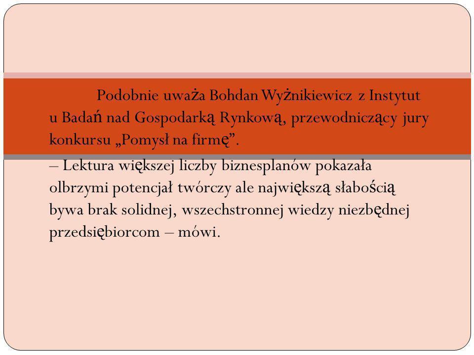 Podobnie uwa ż a Bohdan Wy ż nikiewicz z Instytut u Bada ń nad Gospodark ą Rynkow ą, przewodnicz ą cy jury konkursu Pomysł na firm ę. – Lektura wi ę k