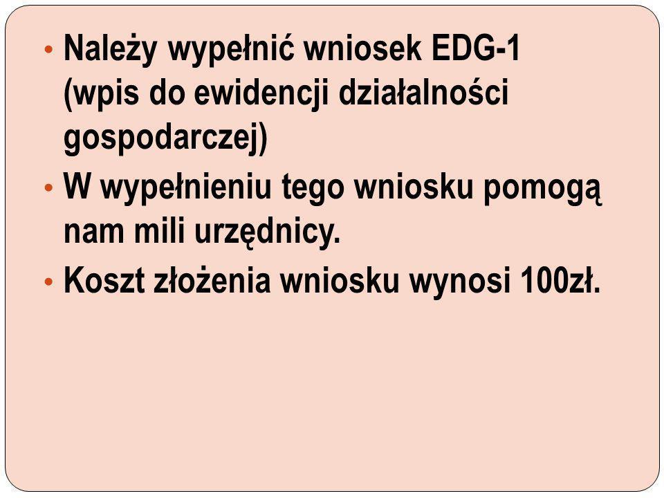 Należy wypełnić wniosek EDG-1 (wpis do ewidencji działalności gospodarczej) W wypełnieniu tego wniosku pomogą nam mili urzędnicy. Koszt złożenia wnios
