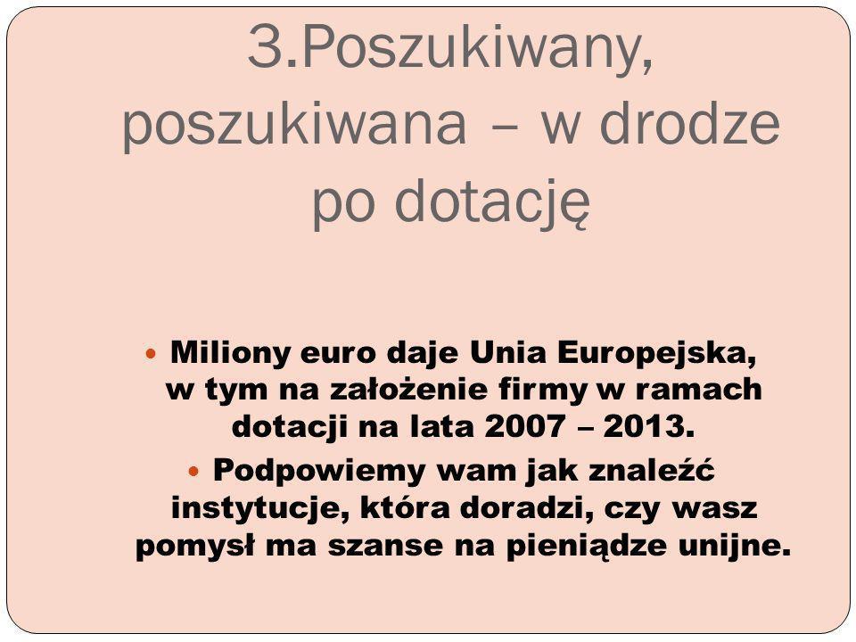 3.Poszukiwany, poszukiwana – w drodze po dotację Miliony euro daje Unia Europejska, w tym na założenie firmy w ramach dotacji na lata 2007 – 2013. Pod