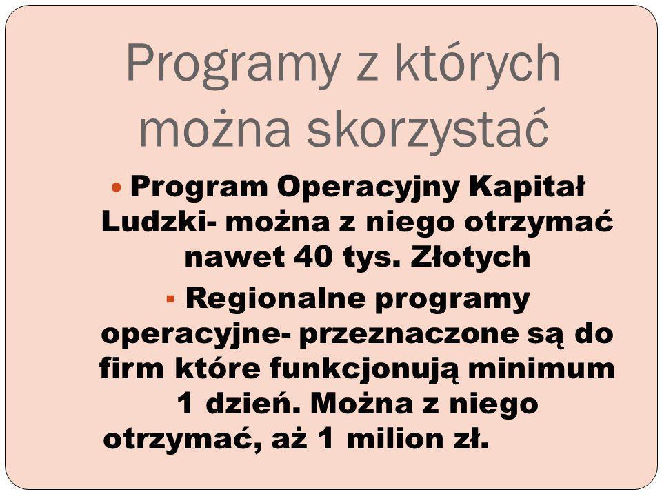 Programy z których można skorzystać Program Operacyjny Kapitał Ludzki- można z niego otrzymać nawet 40 tys. Złotych Regionalne programy operacyjne- pr