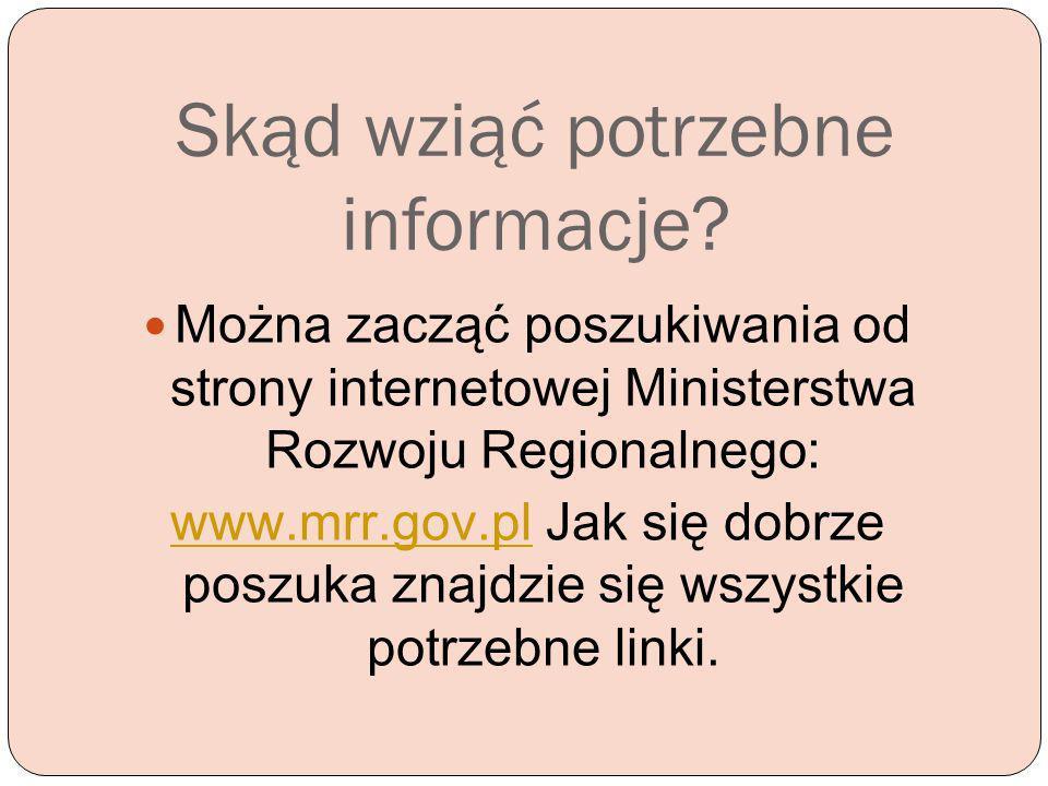Skąd wziąć potrzebne informacje? Można zacząć poszukiwania od strony internetowej Ministerstwa Rozwoju Regionalnego: www.mrr.gov.plwww.mrr.gov.pl Jak