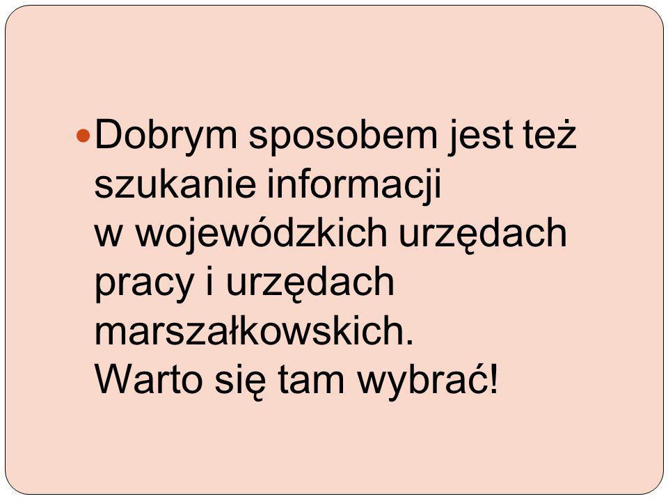 Dobrym sposobem jest też szukanie informacji w wojewódzkich urzędach pracy i urzędach marszałkowskich. Warto się tam wybrać!