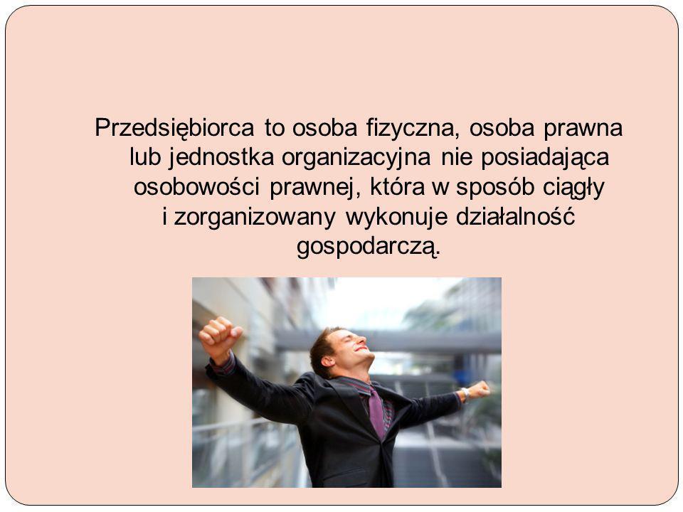 Przedsiębiorca to osoba fizyczna, osoba prawna lub jednostka organizacyjna nie posiadająca osobowości prawnej, która w sposób ciągły i zorganizowany w