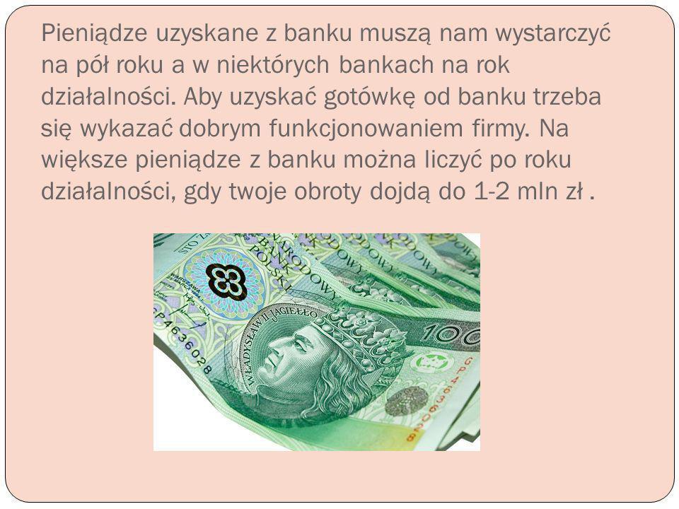 Pieniądze uzyskane z banku muszą nam wystarczyć na pół roku a w niektórych bankach na rok działalności. Aby uzyskać gotówkę od banku trzeba się wykaza
