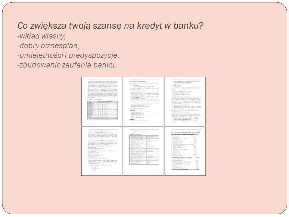 Co zwiększa twoją szansę na kredyt w banku? -wkład własny, -dobry biznesplan, -umiejętności i predyspozycje, -zbudowanie zaufania banku.