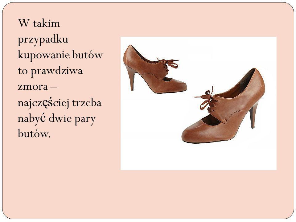 W takim przypadku kupowanie butów to prawdziwa zmora – najcz ęś ciej trzeba naby ć dwie pary butów.