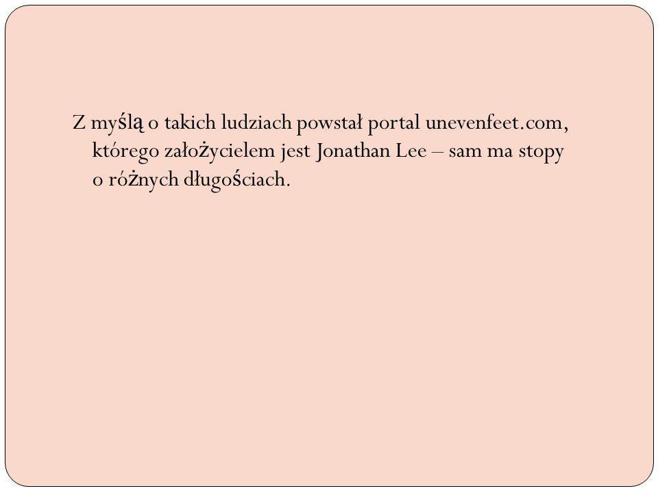 Z my ś l ą o takich ludziach powstał portal unevenfeet.com, którego zało ż ycielem jest Jonathan Lee – sam ma stopy o ró ż nych długo ś ciach.