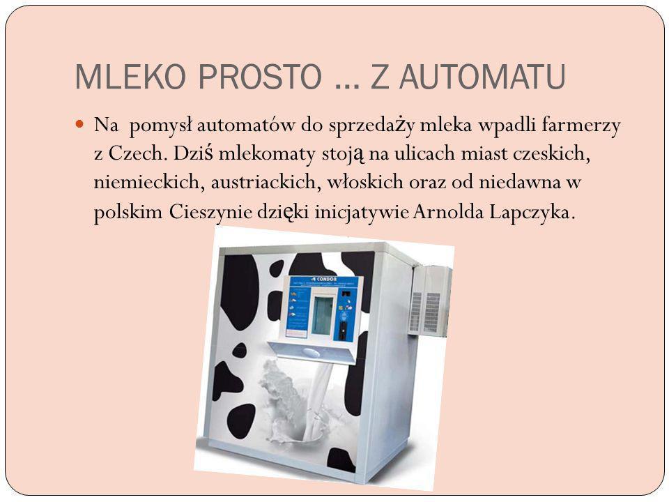 MLEKO PROSTO … Z AUTOMATU Na pomysł automatów do sprzeda ż y mleka wpadli farmerzy z Czech. Dzi ś mlekomaty stoj ą na ulicach miast czeskich, niemieck