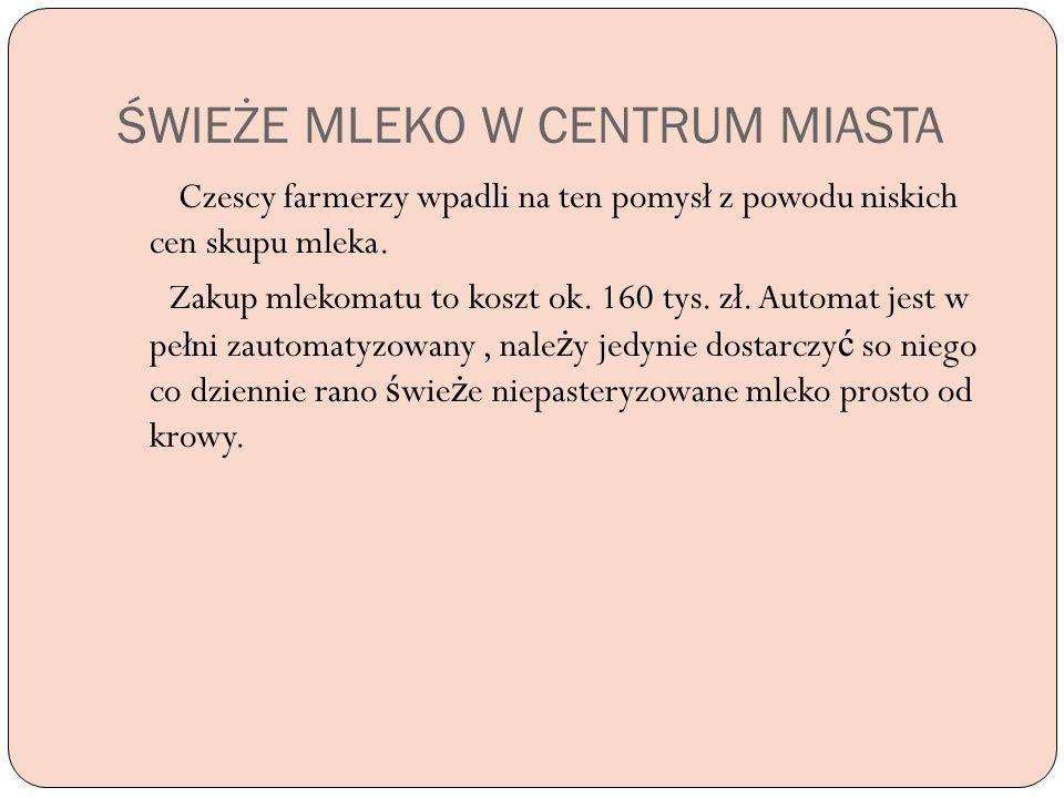 ŚWIEŻE MLEKO W CENTRUM MIASTA Czescy farmerzy wpadli na ten pomysł z powodu niskich cen skupu mleka. Zakup mlekomatu to koszt ok. 160 tys. zł. Automat