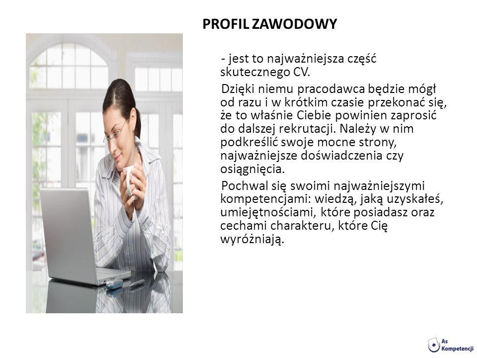 PROFIL ZAWODOWY - jest to najważniejsza część skutecznego CV. Dzięki niemu pracodawca będzie mógł od razu i w krótkim czasie przekonać się, że to właś