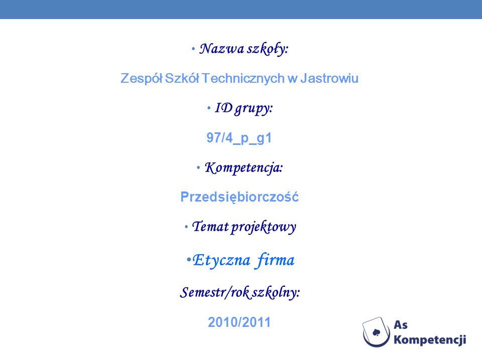 Nazwa szkoły: Zespół Szkół Technicznych w Jastrowiu ID grupy: 97/4_p_g1 Kompetencja: Przedsiębiorczość Temat projektowy Etyczna firma Semestr/rok szko