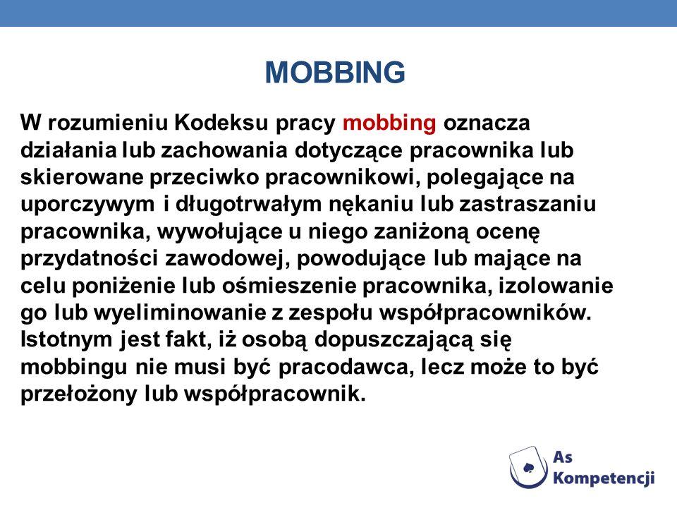 MOBBING W rozumieniu Kodeksu pracy mobbing oznacza działania lub zachowania dotyczące pracownika lub skierowane przeciwko pracownikowi, polegające na